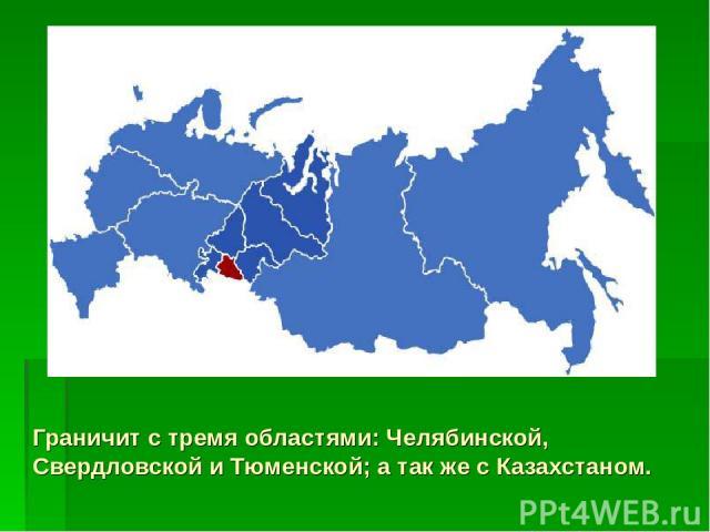 Граничит с тремя областями: Челябинской, Свердловской и Тюменской; а так же с Казахстаном.