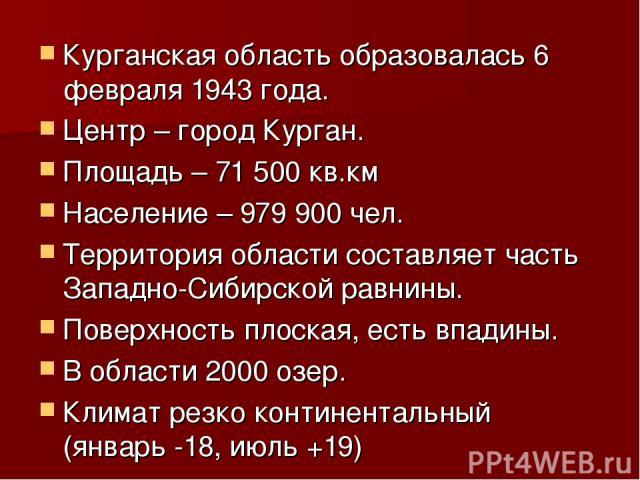 Курганская область образовалась 6 февраля 1943 года. Центр – город Курган. Площадь – 71 500 кв.км Население – 979 900 чел. Территория области составляет часть Западно-Сибирской равнины. Поверхность плоская, есть впадины. В области 2000 озер. Климат …
