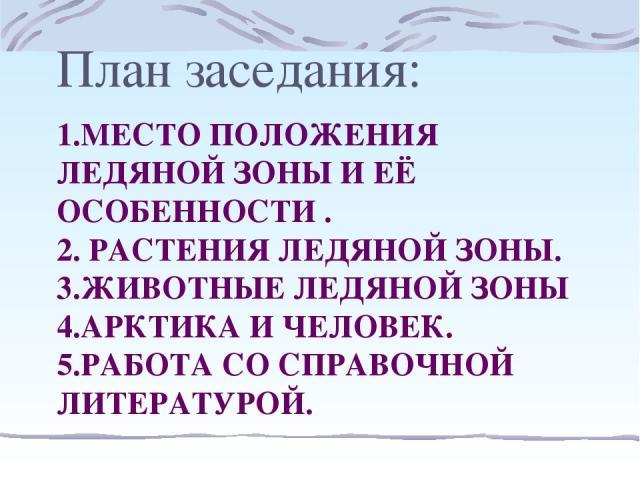 1.МЕСТО ПОЛОЖЕНИЯ ЛЕДЯНОЙ ЗОНЫ И ЕЁ ОСОБЕННОСТИ . 2. РАСТЕНИЯ ЛЕДЯНОЙ ЗОНЫ. 3.ЖИВОТНЫЕ ЛЕДЯНОЙ ЗОНЫ 4.АРКТИКА И ЧЕЛОВЕК. 5.РАБОТА СО СПРАВОЧНОЙ ЛИТЕРАТУРОЙ. План заседания: