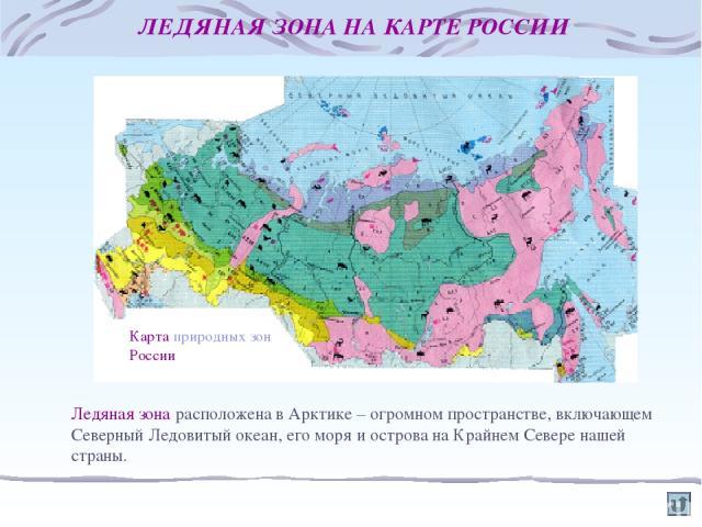 ЛЕДЯНАЯ ЗОНА НА КАРТЕ РОССИИ Ледяная зона расположена в Арктике – огромном пространстве, включающем Северный Ледовитый океан, его моря и острова на Крайнем Севере нашей страны. Карта природных зон России