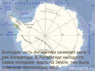 Большую часть Антарктики занимает мате - рик Антарктида. В Антарктиде находится