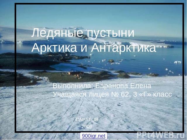 Ледяные пустыни Арктика и Антарктика Ледяные пустыни Арктика и Антарктика Выполнила: Баранова Елена Учащаяся лицея № 62, 3 «Г» класс САРАТОВ 2009 900igr.net