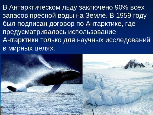 В Антарктическом льду заключено 90% всех запасов пресной воды на Земле. В 1959 году был подписан договор по Антарктике, где предусматривалось использование Антарктики только для научных исследований в мирных целях.