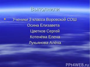 Выполнили Ученики 3 класса Воровской СОШ Осина Елизавета Цветков Сергей Котенёва