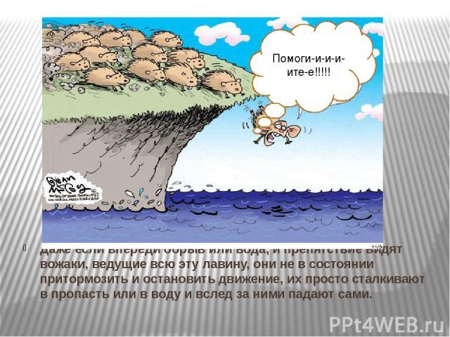 Даже если впереди обрыв или вода, и препятствие видят вожаки, ведущие всю эту лавину, они не в состоянии притормозить и остановить движение, их просто сталкивают в пропасть или в воду и вслед за ними падают сами. Помоги-и-и-и-ите-е!!!!!