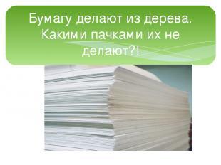 Бумагу делают из дерева. Какими пачками их не делают?!