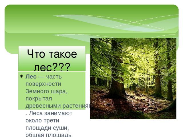 Лес— часть поверхностиЗемного шара, покрытаядревесными растениями. Леса занимают около трети площади суши, общая площадь леса на Земле составляет 38млн км²[1]. Половина этой лесной зоны принадлежиттропическим лесам, четвёртая часть расположена …