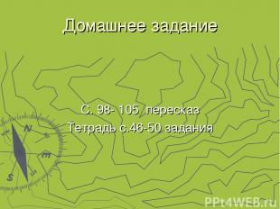 Домашнее задание С. 98- 105 пересказ Тетрадь с.46-50 задания