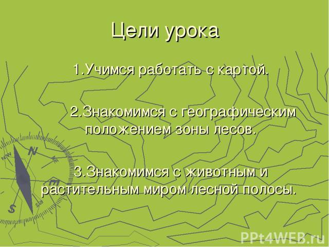 Цели урока 1.Учимся работать с картой. 2.Знакомимся с географическим положением зоны лесов. 3.Знакомимся с животным и растительным миром лесной полосы.