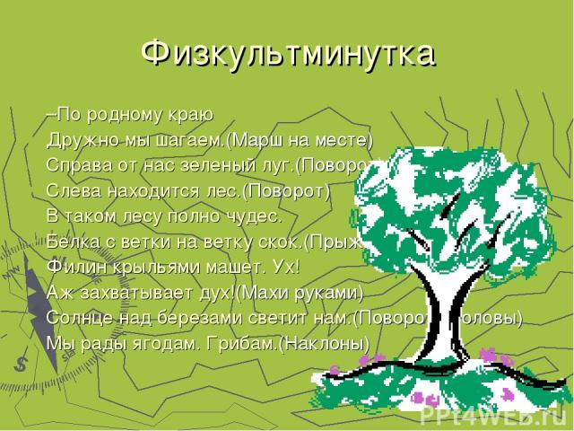 Физкультминутка –По родному краю Дружно мы шагаем.(Марш на месте) Справа от нас зеленый луг.(Поворот) Слева находится лес.(Поворот) В таком лесу полно чудес. Белка с ветки на ветку скок.(Прыжки) Филин крыльями машет. Ух! Аж захватывает дух!(Махи рук…