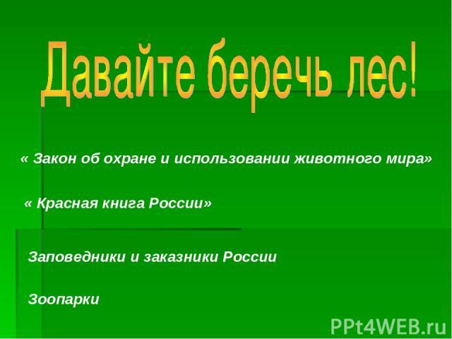 « Закон об охране и использовании животного мира» « Красная книга России» Заповедники и заказники России Зоопарки
