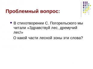 Проблемный вопрос: В стихотворении С. Погорельского мы читали «Здравствуй лес, д