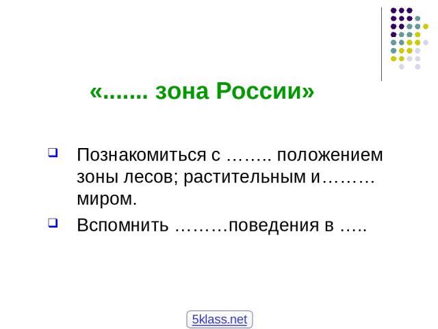 «....... зона России» Познакомиться с …….. положением зоны лесов; растительным и……… миром. Вспомнить ………поведения в ….. 5klass.net