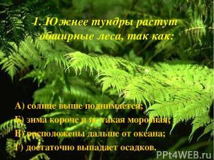 1. Южнее тундры растут обширные леса, так как: А) солнце выше поднимается; Б) зи