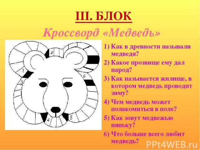 Кроссворд «Медведь» 1) Как в древности называли медведя? 2) Какое прозвище ему дал народ? 3) Как называется жилище, в котором медведь проводит зиму? 4) Чем медведь может полакомиться в поле? 5) Как зовут медвежью няньку? 6) Что больше всего любит ме…
