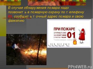 В случае обнаружения пожара надо позвонить в пожарную охрану по телефону 01, соо