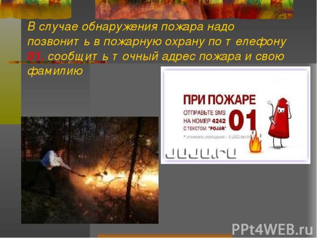 В случае обнаружения пожара надо позвонить в пожарную охрану по телефону 01, сообщить точный адрес пожара и свою фамилию
