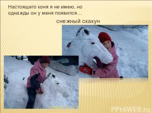 Настоящего коня я не имею, но однажды он у меня появился… снежный скакун