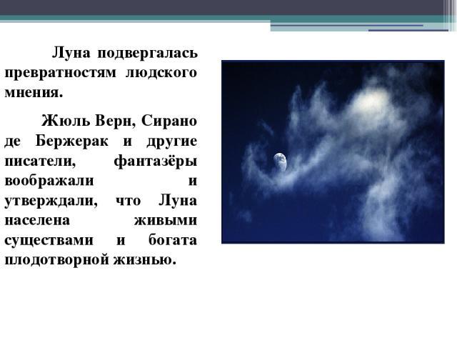 Луна подвергалась превратностям людского мнения. Жюль Верн, Сирано де Бержерак и другие писатели, фантазёры воображали и утверждали, что Луна населена живыми существами и богата плодотворной жизнью.