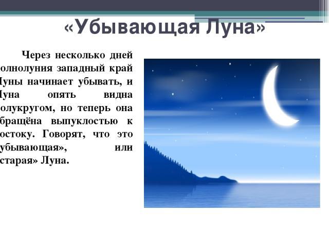 «Убывающая Луна» Через несколько дней полнолуния западный край Луны начинает убывать, и Луна опять видна полукругом, но теперь она обращёна выпуклостью к востоку. Говорят, что это «убывающая», или «старая» Луна.