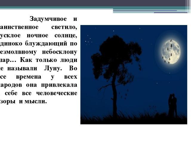 Задумчивое и таинственное светило, тусклое ночное солнце, одиноко блуждающий по безмолвному небосклону шар… Как только люди не называли Луну. Во все времена у всех народов она привлекала к себе все человеческие взоры и мысли.