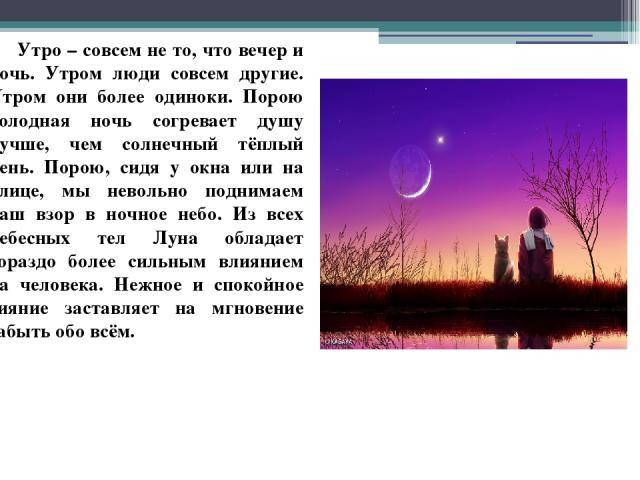 Утро – совсем не то, что вечер и ночь. Утром люди совсем другие. Утром они более одиноки. Порою холодная ночь согревает душу лучше, чем солнечный тёплый день. Порою, сидя у окна или на улице, мы невольно поднимаем наш взор в ночное небо. Из всех неб…