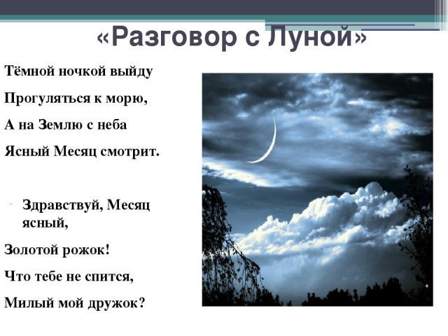 «Разговор с Луной» Тёмной ночкой выйду Прогуляться к морю, А на Землю с неба Ясный Месяц смотрит. Здравствуй, Месяц ясный, Золотой рожок! Что тебе не спится, Милый мой дружок? Отвечает Месяц: Не могу я спать, Караул ночной мне Надобно держать…