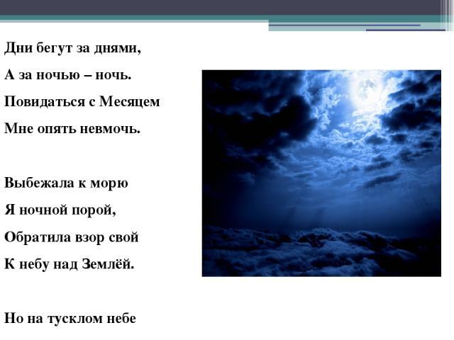 Дни бегут за днями, А за ночью – ночь. Повидаться с Месяцем Мне опять невмочь. Выбежала к морю Я ночной порой, Обратила взор свой К небу над Землёй. Но на тусклом небе Только ночь одна. Где же ты, мой Месяц, Где же ты, Луна?!