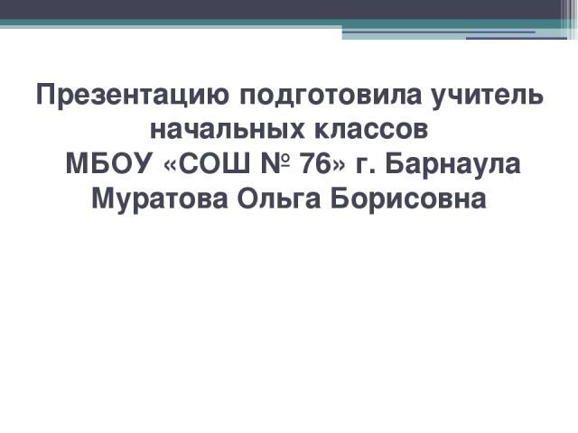 Презентацию подготовила учитель начальных классов МБОУ «СОШ № 76» г. Барнаула Муратова Ольга Борисовна