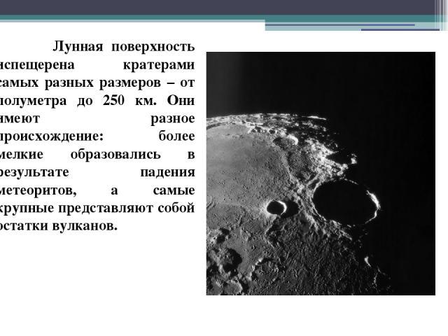 Лунная поверхность испещерена кратерами самых разных размеров – от полуметра до 250 км. Они имеют разное происхождение: более мелкие образовались в результате падения метеоритов, а самые крупные представляют собой остатки вулканов.