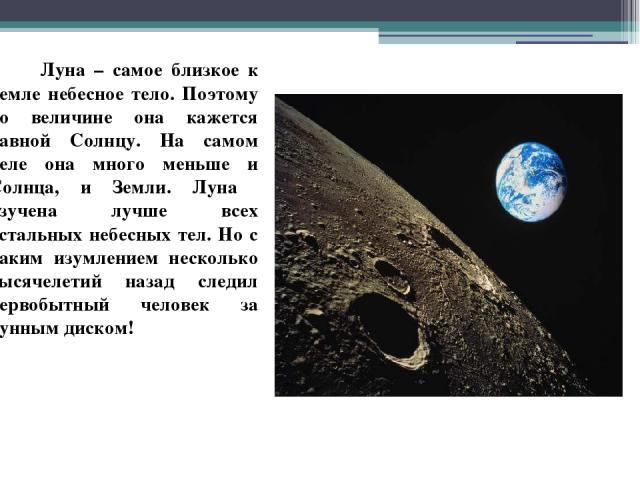 Луна – самое близкое к Земле небесное тело. Поэтому по величине она кажется равной Солнцу. На самом деле она много меньше и Солнца, и Земли. Луна изучена лучше всех остальных небесных тел. Но с каким изумлением несколько тысячелетий назад следил пер…