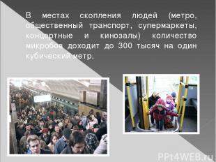 В местах скопления людей (метро, общественный транспорт, супермаркеты, концертны