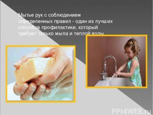 Мытье рук с соблюдением определенных правил - один из лучших способов профилакти
