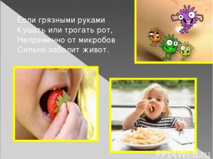 Если грязными руками Кушать или трогать рот, Непременно от микробов Сильно забол