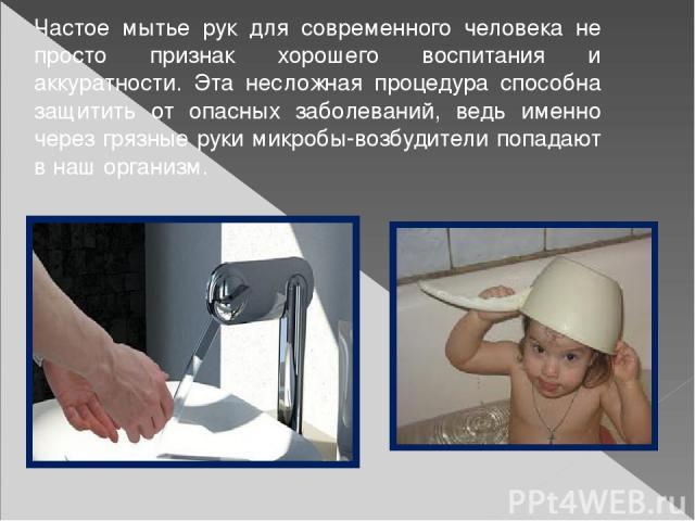 Частое мытье рук для современного человека не просто признак хорошего воспитания и аккуратности. Эта несложная процедура способна защитить от опасных заболеваний, ведь именно через грязные руки микробы-возбудители попадают в наш организм.