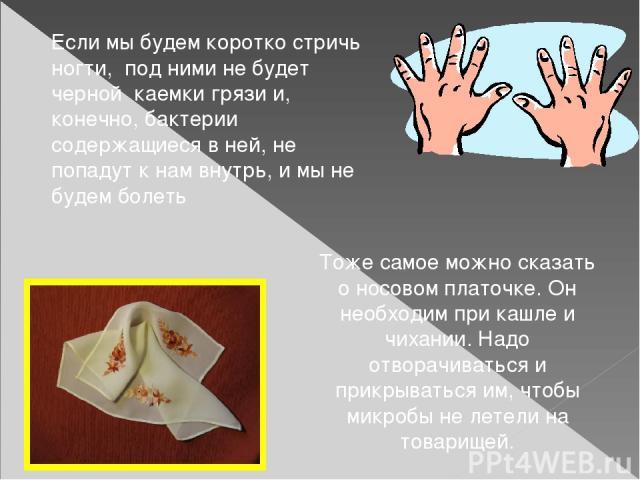 Если мы будем коротко стричь ногти, под ними не будет черной каемки грязи и, конечно, бактерии содержащиеся в ней, не попадут к нам внутрь, и мы не будем болеть Тоже самое можно сказать о носовом платочке. Он необходим при кашле и чихании. Надо отво…