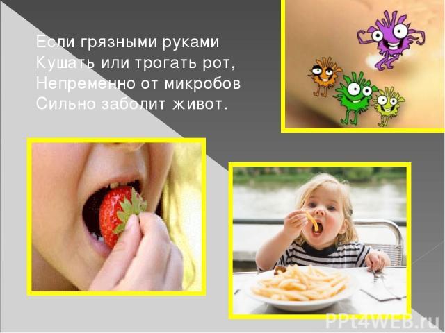 Если грязными руками Кушать или трогать рот, Непременно от микробов Сильно заболит живот.