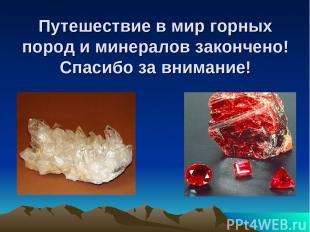 Путешествие в мир горных пород и минералов закончено! Спасибо за внимание!