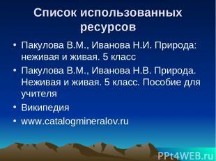 Список использованных ресурсов Пакулова В.М., Иванова Н.И. Природа: неживая и жи