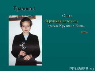 Опыт «Хрупкая веточка» провела Крутских Елена 1999г. Традиция