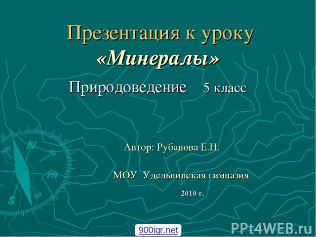 Презентация к уроку «Минералы» Природоведение 5 класс Автор: Рубанова Е.Н. МОУ Удельнинская гимназия 2010 г. 900igr.net