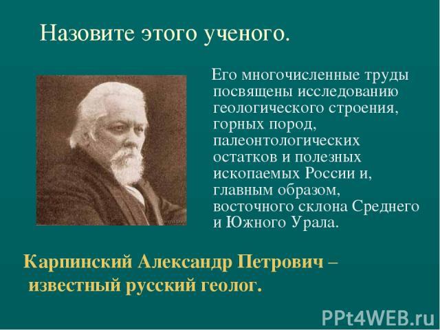 Назовите этого ученого. Его многочисленные труды посвящены исследованию геологического строения, горных пород, палеонтологических остатков и полезных ископаемых России и, главным образом, восточного склона Среднего и Южного Урала. Карпинский Алексан…