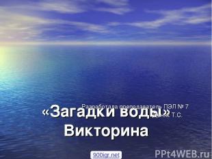 «Загадки воды» Викторина Разработала преподаватель ПЭЛ № 7 Деняк Т.С. 900igr.net