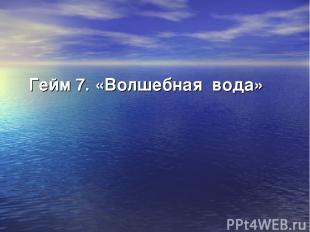Гейм 7. «Волшебная вода»