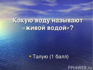 Какую воду называют «живой водой»? Талую (1 балл)