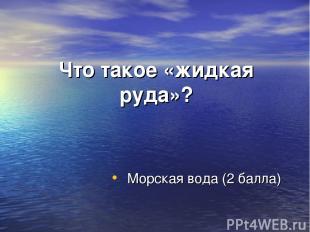 Что такое «жидкая руда»? Морская вода (2 балла)