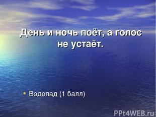 День и ночь поёт, а голос не устаёт. Водопад (1 балл)