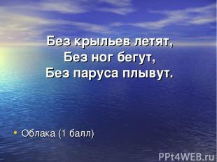 Без крыльев летят, Без ног бегут, Без паруса плывут. Облака (1 балл)