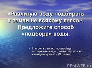 «Разлитую воду подбирать с земли не всякому легко». Предложите способ «подбора»