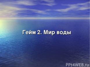 Гейм 2. Мир воды